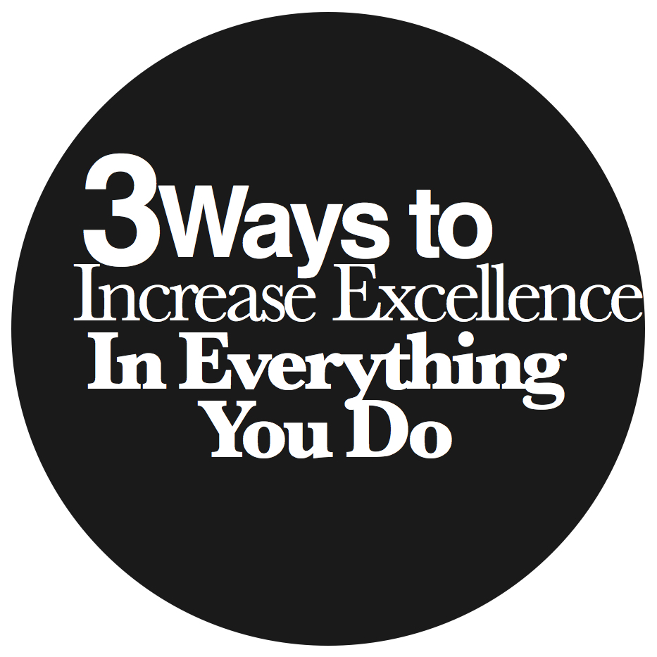 3 Ways to Increase Excellence in Everything You Do [VIDEO]